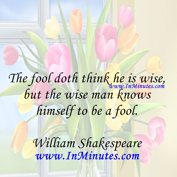 The fool doth think he is wise, but the wise man knows himself to be a fool. William Shakespeare