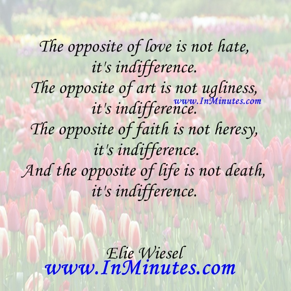 The opposite of love hate indifference art ugliness faith heresy life is not death Elie Wiesel