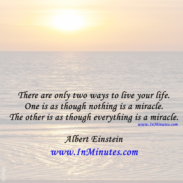There are only two ways to live your life. One is as though nothing is a miracle. The other is as though everything is a miracle. Albert Einstein