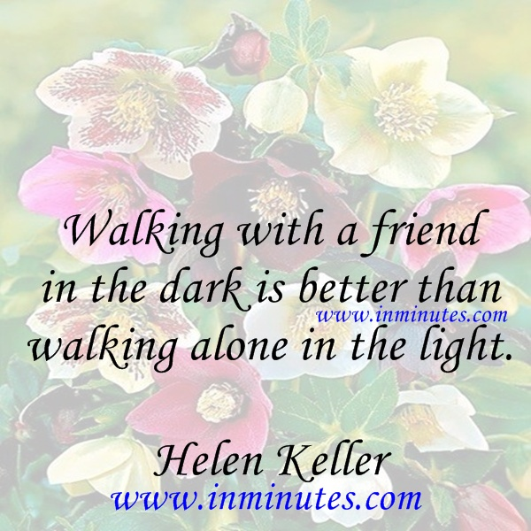 Walking with a friend in the dark is better than walking alone in the light Helen Keller