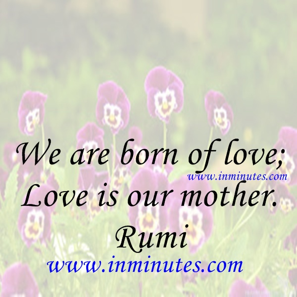 We are born of love; Love is our mother. Rumi