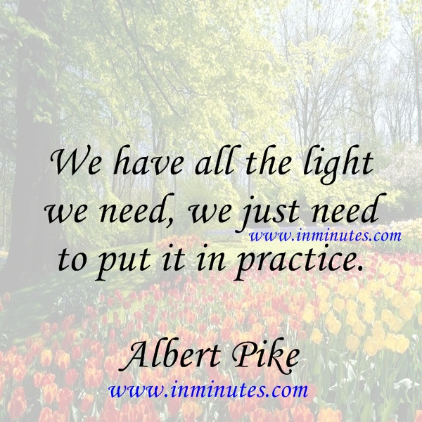 We have all the light we need, we just need to put it in practice Albert Pike