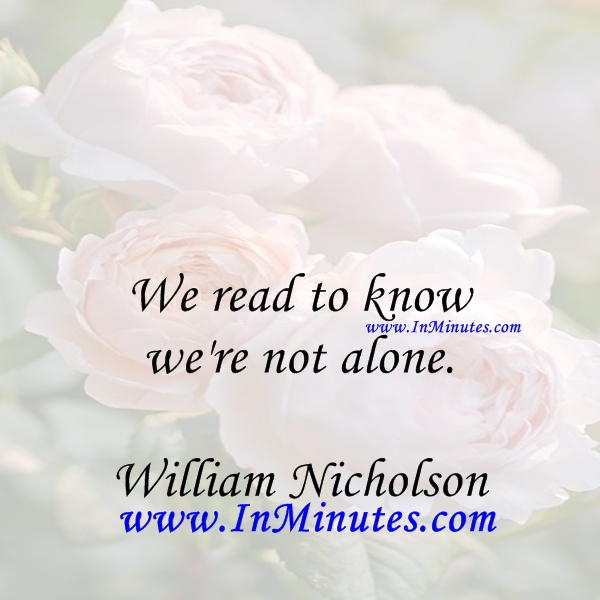 We read to know we're not alone. William Nicholson