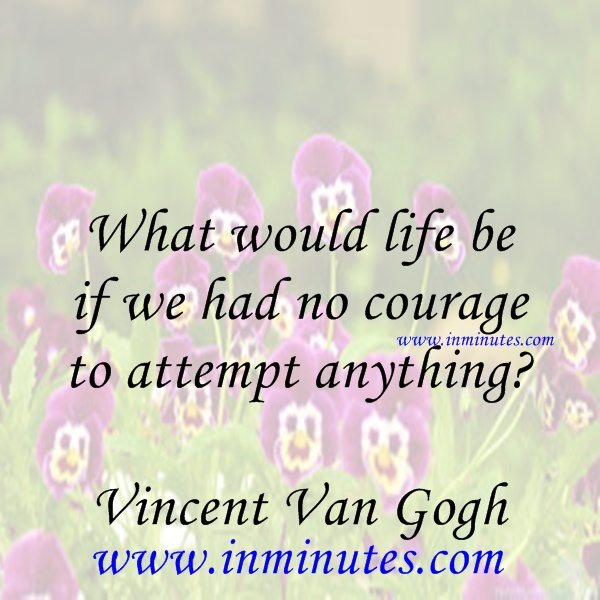 What would life be if we had no courage to attempt anything Vincent Van Gogh
