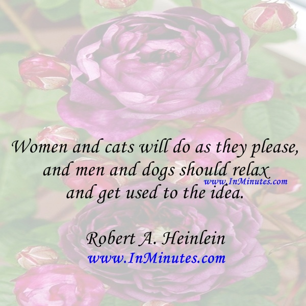 Women cats please, men dogs relax get idea. Robert A. Heinlein