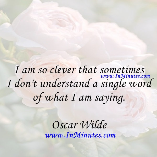 clever sometimes understand single word saying. Oscar Wilde