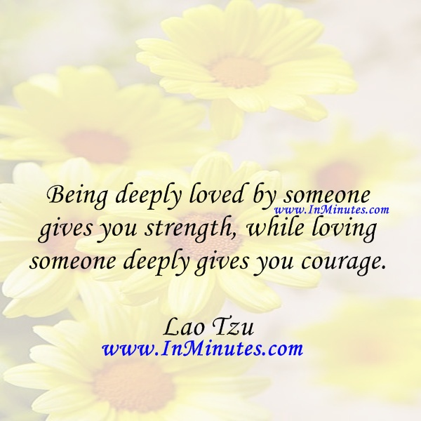 deeply loved someone gives strength, loving someone deeply gives courage. Lao Tzu