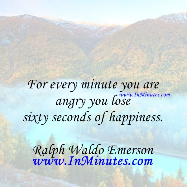 every minute angry lose sixty seconds happiness. Ralph Waldo Emerson