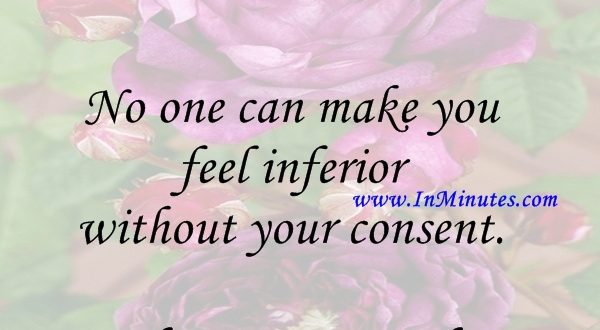 feel inferior consent.Eleanor Roosevelt