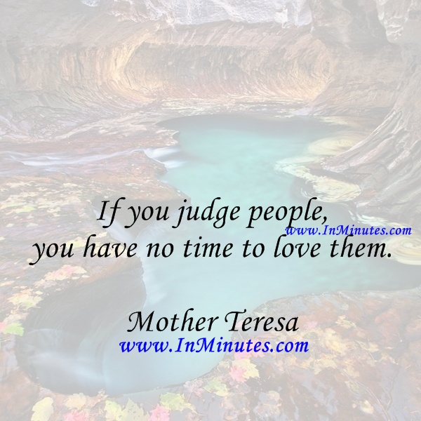 judge people, have time love them. Mother Teresa