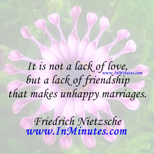 lack of love, but a lack of friendship that makes unhappy marriages. Friedrich Nietzsche