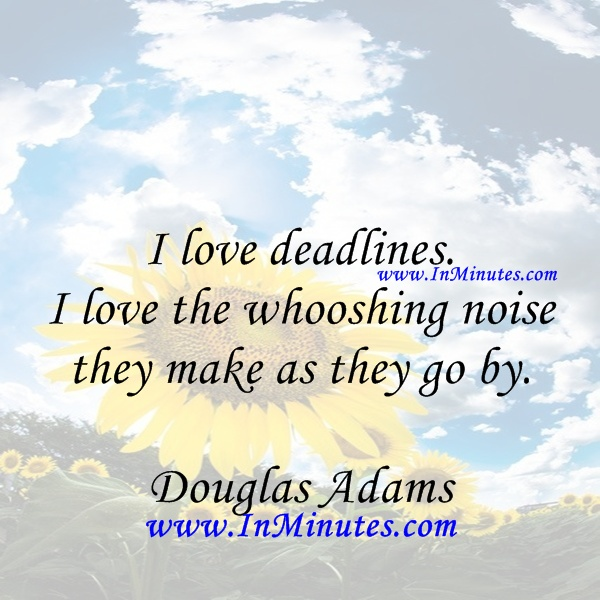 love deadlines. love whooshing noise make Douglas Adams