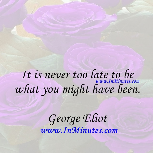 never late what might have been. George Eliot