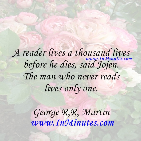 reader lives thousand lives before dies said Jojen man never reads lives only one George R.R. Martin