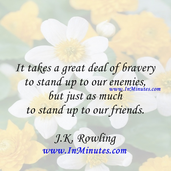 takes great deal bravery stand up enemies stand up friends J.K. Rowling