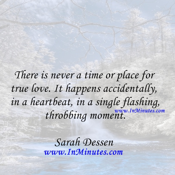 time place true love.happens accidentally, heartbeat, single flashing, throbbing moment. Sarah Dessen