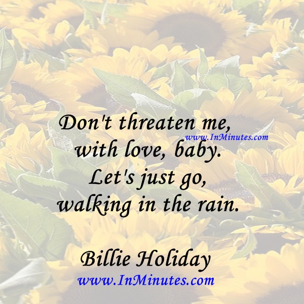 Don't threaten me with love, baby. Let's just go walking in the rain.Billie Holiday