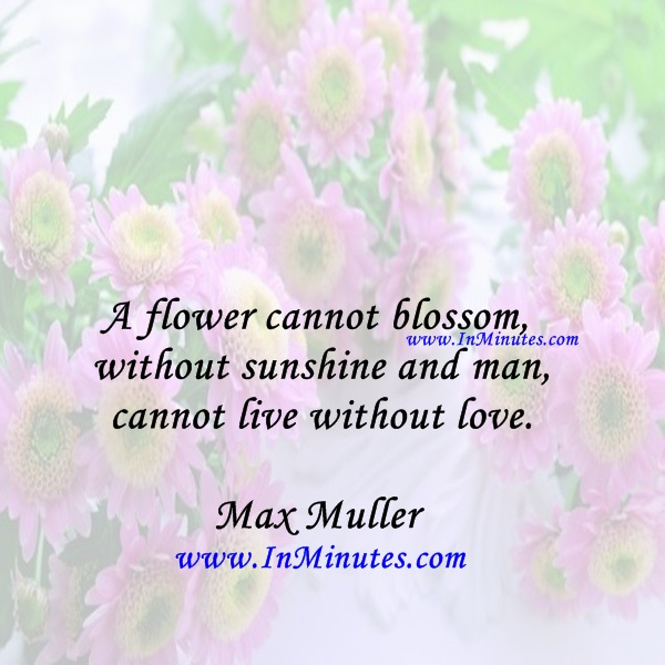 A flower cannot blossom without sunshine, and man cannot live without love.Max Muller