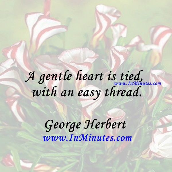 A gentle heart is tied with an easy thread.George Herbert
