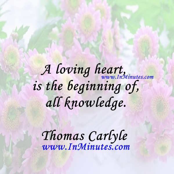 A loving heart is the beginning of all knowledge.Thomas Carlyle