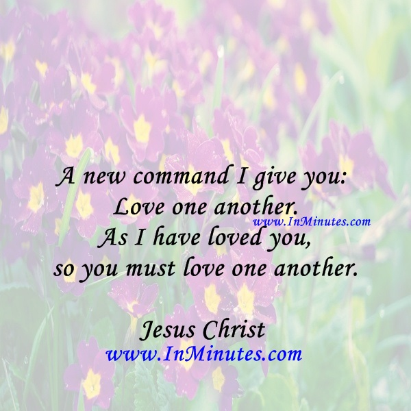 A new command I give you Love one another. As I have loved you, so you must love one another.Jesus Christ
