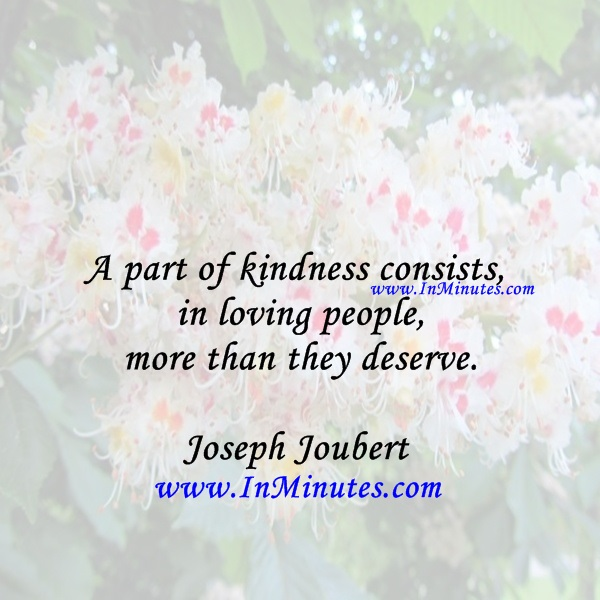 A part of kindness consists in loving people more than they deserve.Joseph Joubert