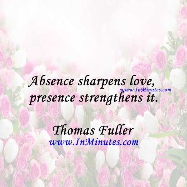 Absence sharpens love, presence strengthens it.Thomas Fuller