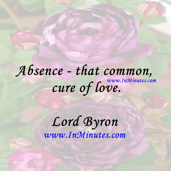 Absence - that common cure of love.Lord Byron