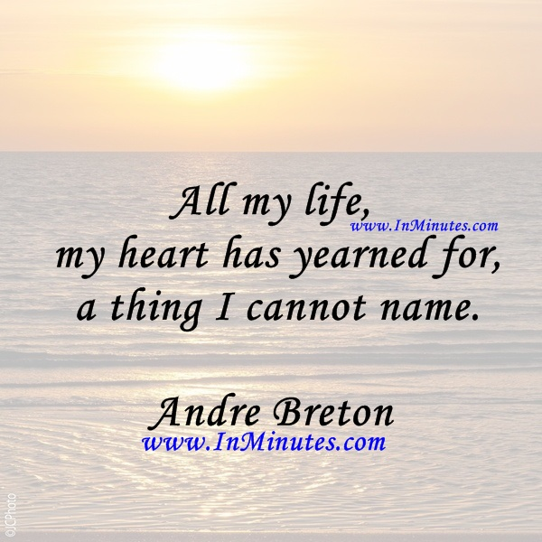 All my life, my heart has yearned for a thing I cannot name.Andre Breton