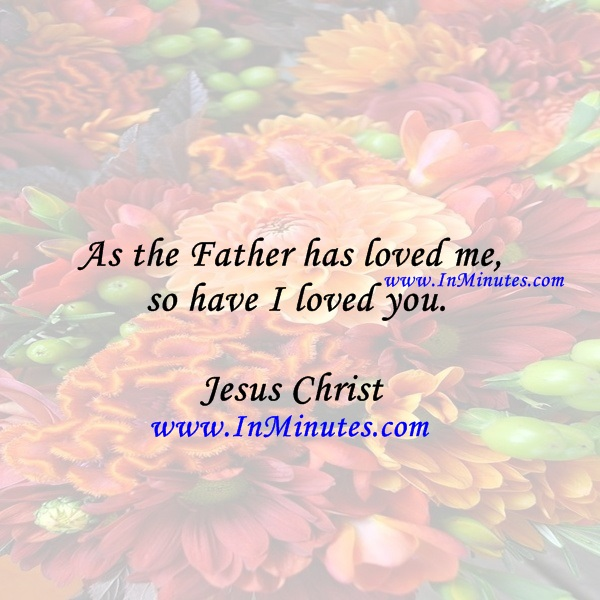 As the Father has loved me, so have I loved you.Jesus Christ