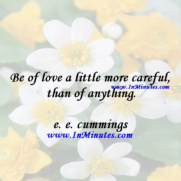 Be of love a little more careful than of anything.e. e. cummings