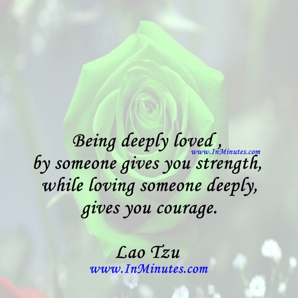 Being deeply loved by someone gives you strength, while loving someone deeply gives you courage.Lao Tzu