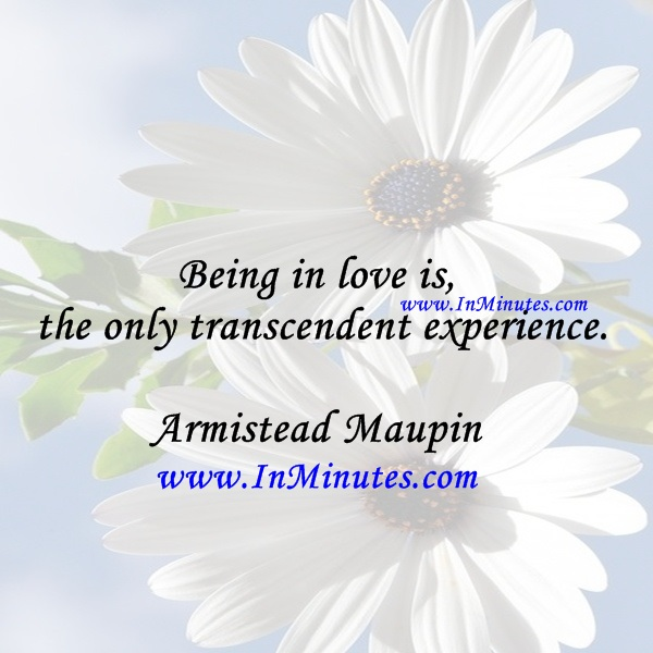 Being in love is the only transcendent experience.Armistead Maupin