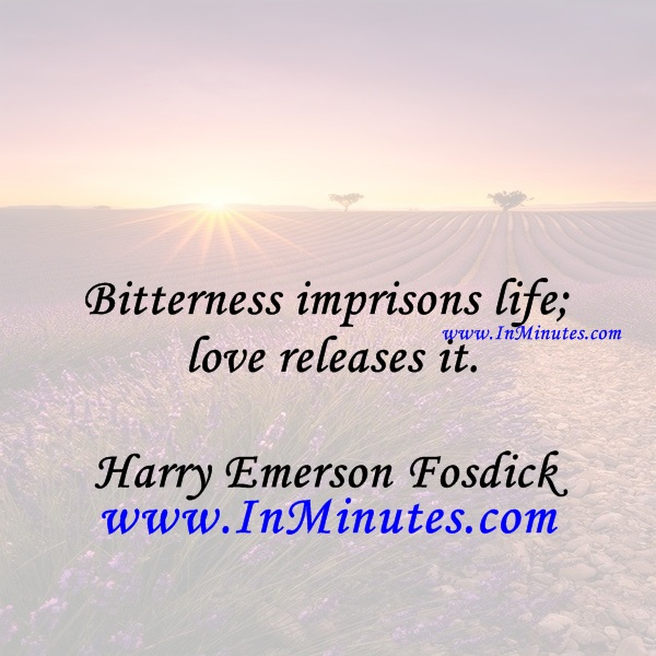 Bitterness imprisons life; love releases it.Harry Emerson Fosdick