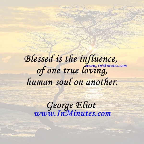 Blessed is the influence of one true, loving human soul on another.George Eliot