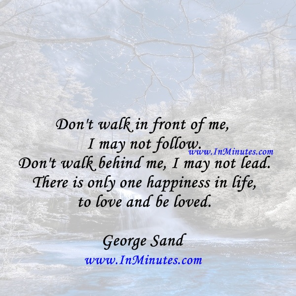 Don't walk in front of me, I may not follow. Don't walk behind me, I may not lead. There is only one happiness in life, to love and be loved.George Sand