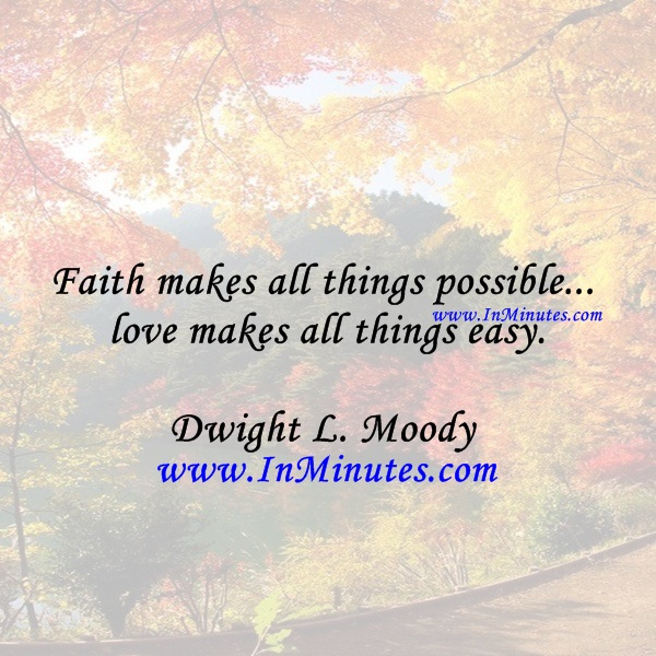 Faith makes all things possible... love makes all things easy.Dwight L. Moody