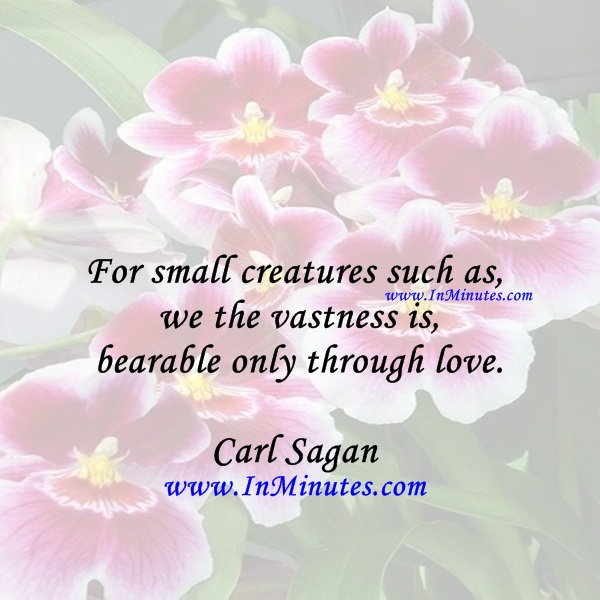 For small creatures such as we the vastness is bearable only through love.Carl Sagan