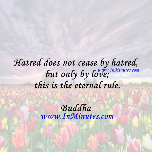 Hatred does not cease by hatred, but only by love; this is the eternal rule.Buddha
