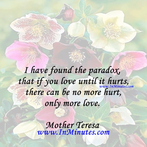 I have found the paradox, that if you love until it hurts, there can be no more hurt, only more love.Mother Teresa