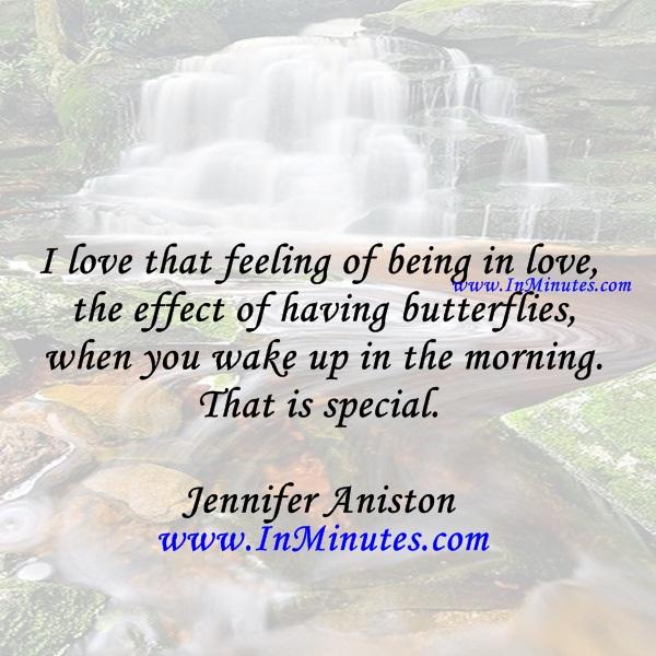 I love that feeling of being in love, the effect of having butterflies when you wake up in the morning. That is special.Jennifer Aniston