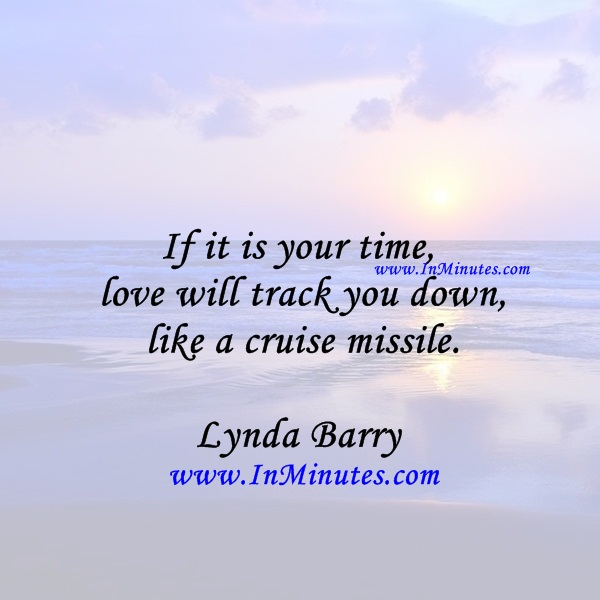 If it is your time, love will track you down like a cruise missile.Lynda Barry