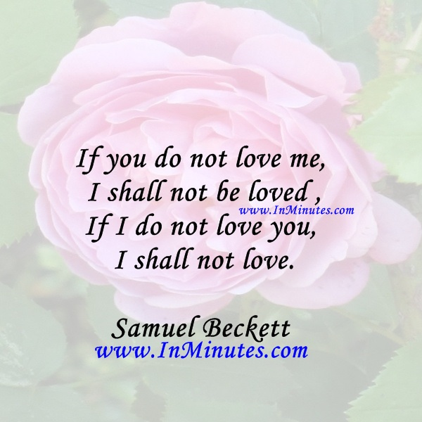 If you do not love me I shall not be loved If I do not love you I shall not love.Samuel Beckett