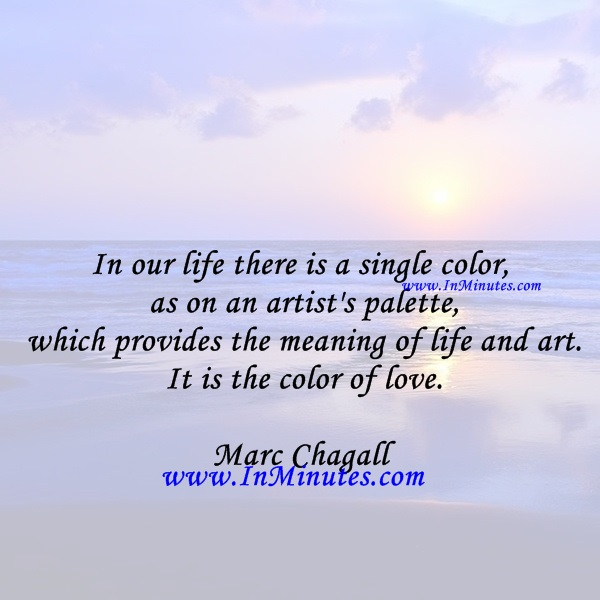 In our life there is a single color, as on an artist's palette, which provides the meaning of life and art. It is the color of love.Marc Chagall