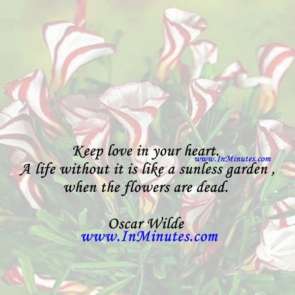Keep love in your heart. A life without it is like a sunless garden when the flowers are dead.Oscar Wilde
