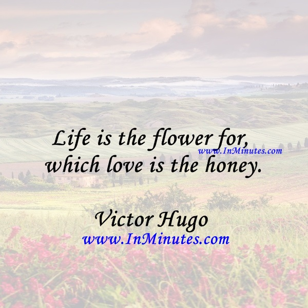 Life is the flower for which love is the honey.Victor Hugo