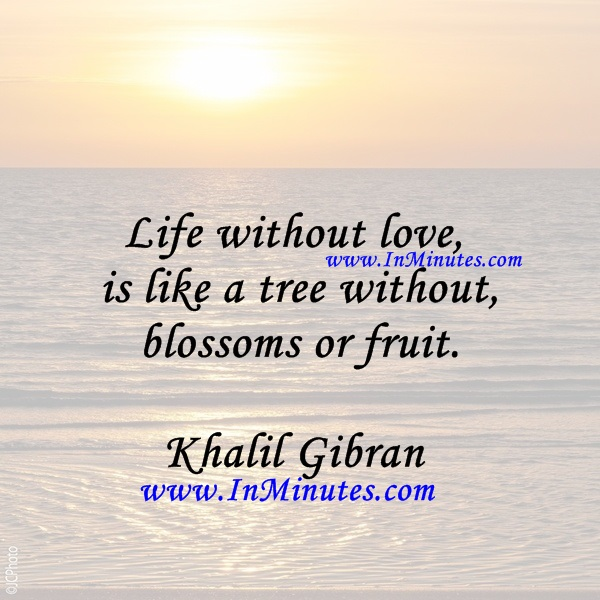 Life without love is like a tree without blossoms or fruit.Khalil Gibran