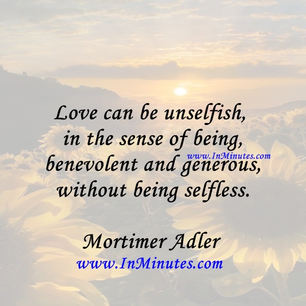 Love can be unselfish, in the sense of being benevolent and generous, without being selfless. Mortimer Adler