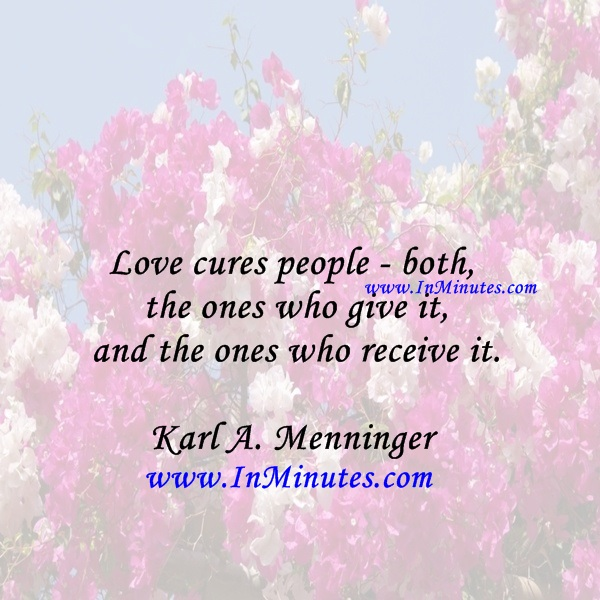 Love cures people - both the ones who give it and the ones who receive it.Karl A. Menninger