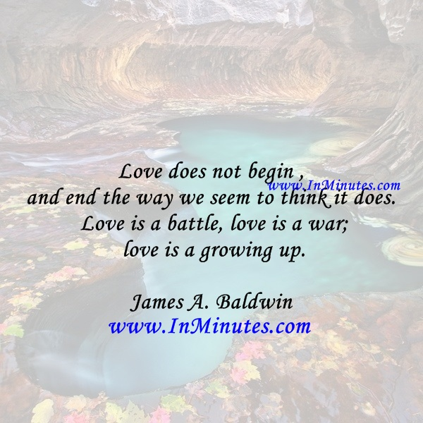Love does not begin and end the way we seem to think it does. Love is a battle, love is a war; love is a growing up.James A. Baldwin